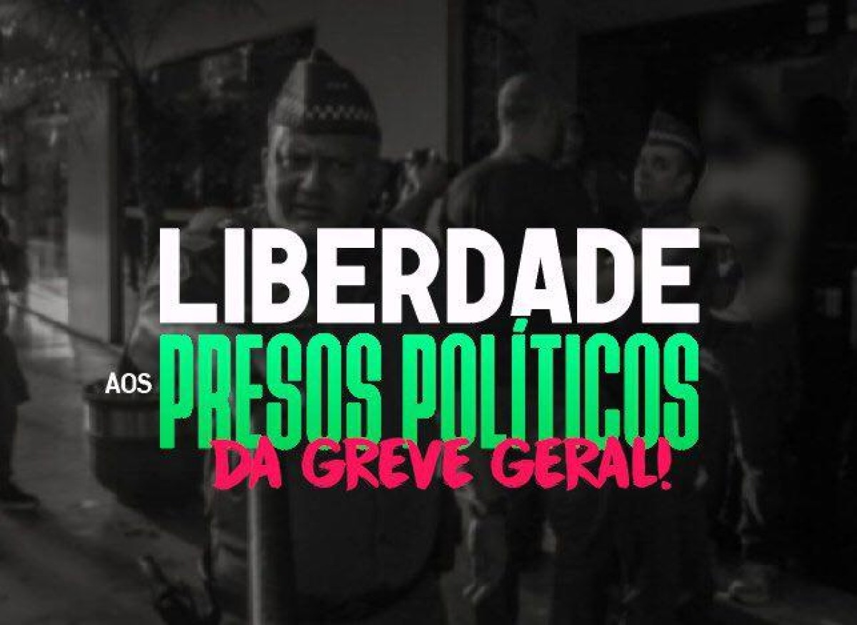Liberdade imediata aos presos políticos na Greve Geral !!!