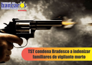 TST condena Bradesco a indenizar familiares de vigilante morto
